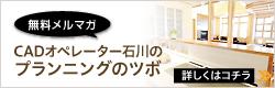「無料メルマガ」CADオペレーターの石川のプランニングのツボ